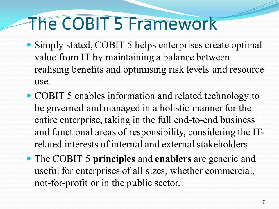 The COBIT 5 Framework Simply stated, COBIT 5 helps enterprises create optimal value from IT by maintaining a balance between realising benefits and op