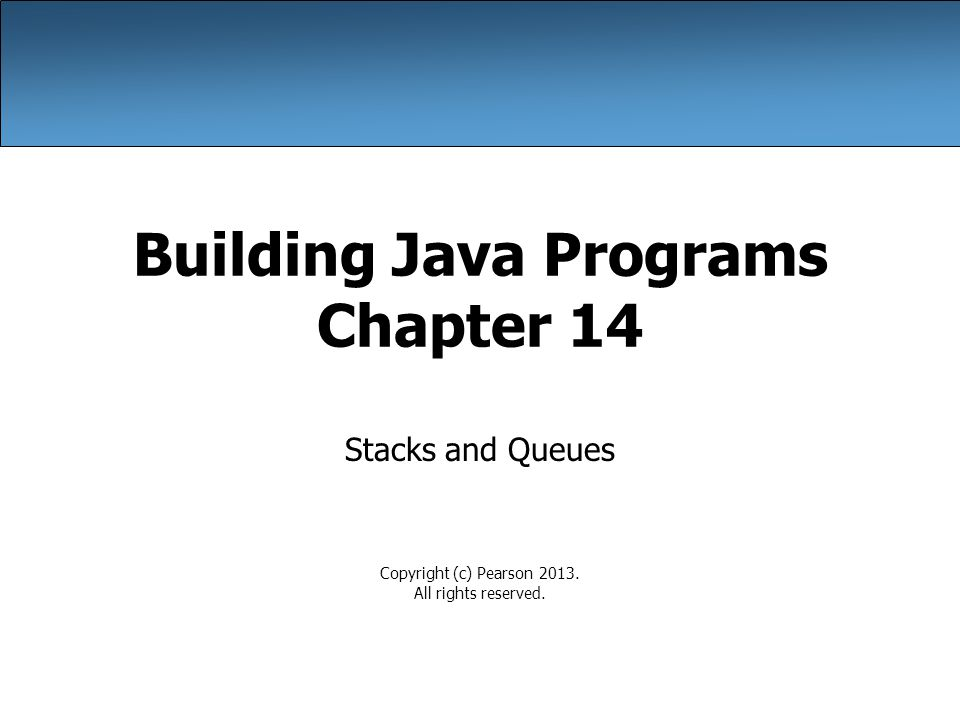 Building Java Programs Chapter 14 Stacks and Queues Copyright (c) Pearson 2013.