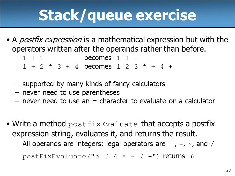 20 Stack/queue exercise A postfix expression is a mathematical expression but with the operators written after the operands rather than before.