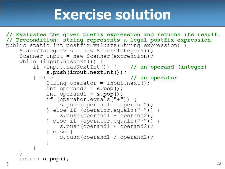 22 Exercise solution // Evaluates the given prefix expression and returns its result. // Precondition: string represents a legal postfix expression pu