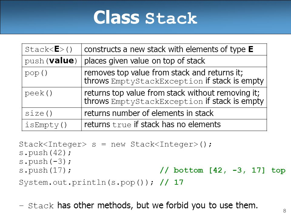 8 Class Stack Stack s = new Stack (); s.push(42); s.push(-3); s.push(17); // bottom [42, -3, 17] top System.out.println(s.pop()); // 17 –Stack has other methods, but we forbid you to use them.