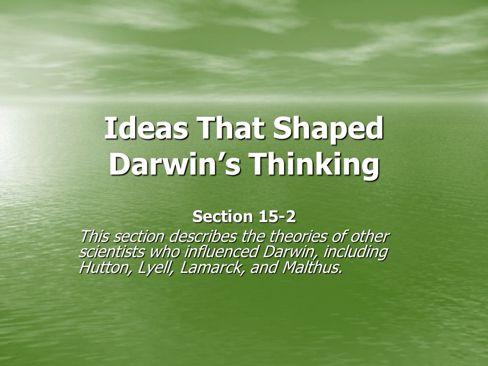 Ideas That Shaped Darwin's Thinking Section 15-2 This section describes the theories of other scientists who influenced Darwin, including Hutton, Lyell, Lamarck, and Malthus.