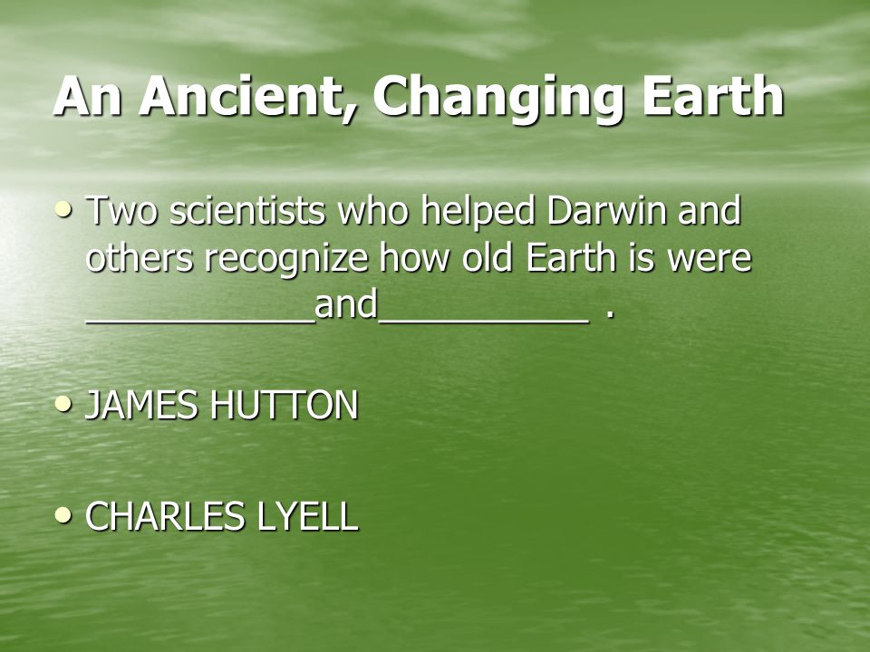 An Ancient, Changing Earth Two scientists who helped Darwin and others recognize how old Earth is were ___________and__________.