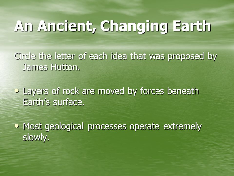 An Ancient, Changing Earth Circle the letter of each idea that was proposed by James Hutton.