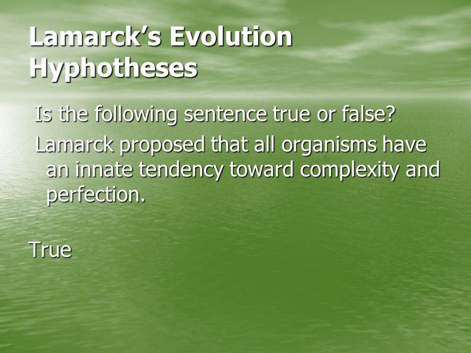 Lamarck's Evolution Hyphotheses Is the following sentence true or false.