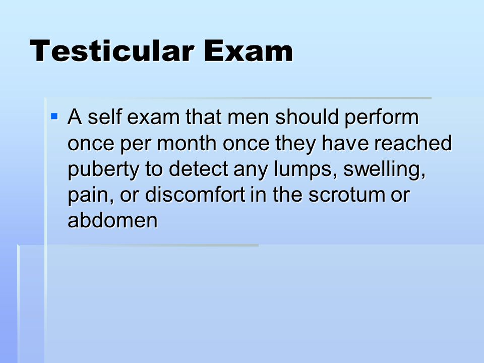 Testicular Exam  A self exam that men should perform once per month once they have reached puberty to detect any lumps, swelling, pain, or discomfort