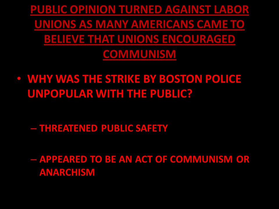 PUBLIC OPINION TURNED AGAINST LABOR UNIONS AS MANY AMERICANS CAME TO BELIEVE THAT UNIONS ENCOURAGED COMMUNISM WHY WAS THE STRIKE BY BOSTON POLICE UNPO