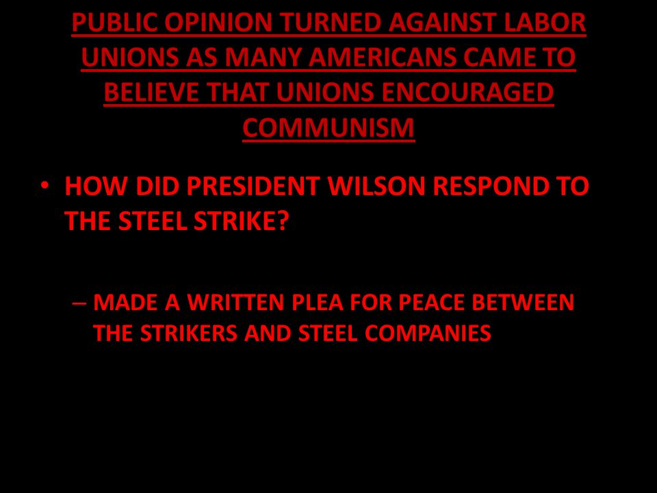 PUBLIC OPINION TURNED AGAINST LABOR UNIONS AS MANY AMERICANS CAME TO BELIEVE THAT UNIONS ENCOURAGED COMMUNISM HOW DID PRESIDENT WILSON RESPOND TO THE