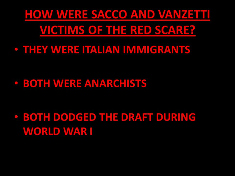 HOW WERE SACCO AND VANZETTI VICTIMS OF THE RED SCARE? THEY WERE ITALIAN IMMIGRANTS BOTH WERE ANARCHISTS BOTH DODGED THE DRAFT DURING WORLD WAR I