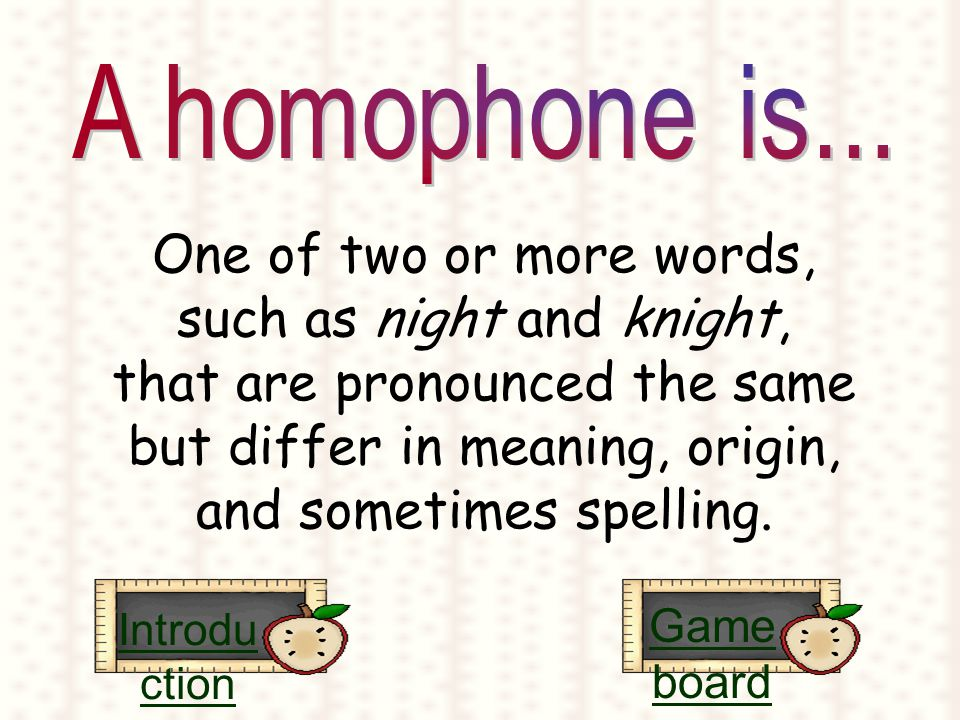 One of two or more words, such as night and knight, that are pronounced the same but differ in meaning, origin, and sometimes spelling.