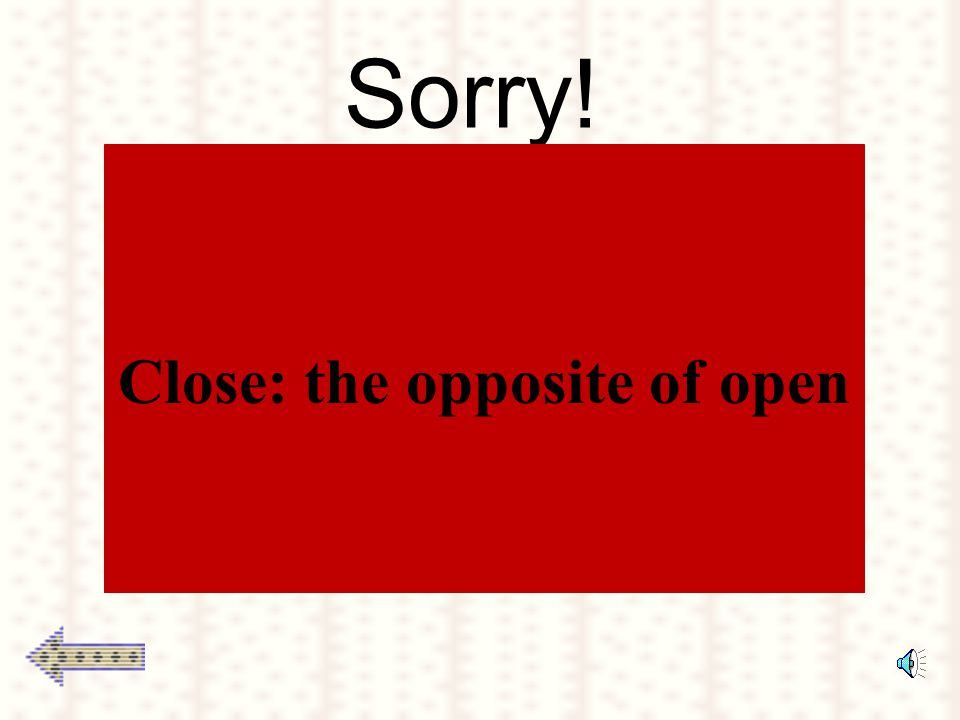 Sorry! Close: the opposite of open