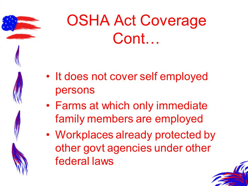 OSHA Act Coverage Cont… It does not cover self employed persons Farms at which only immediate family members are employed Workplaces already protected by other govt agencies under other federal laws