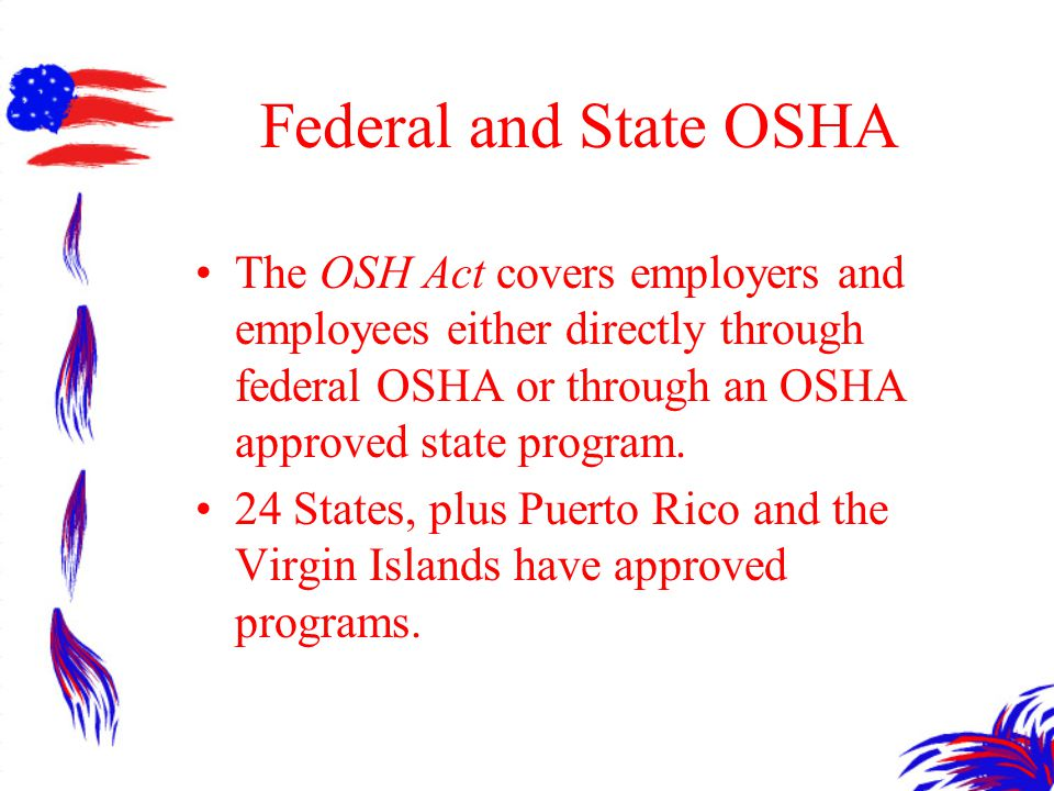 Federal and State OSHA The OSH Act covers employers and employees either directly through federal OSHA or through an OSHA approved state program.