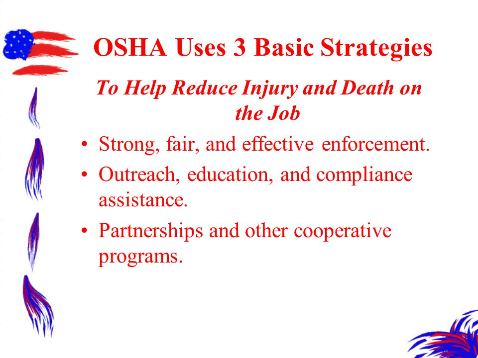 OSHA Uses 3 Basic Strategies To Help Reduce Injury and Death on the Job Strong, fair, and effective enforcement.
