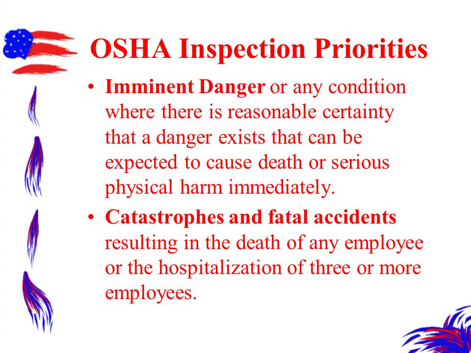 OSHA Inspection Priorities Imminent Danger or any condition where there is reasonable certainty that a danger exists that can be expected to cause death or serious physical harm immediately.