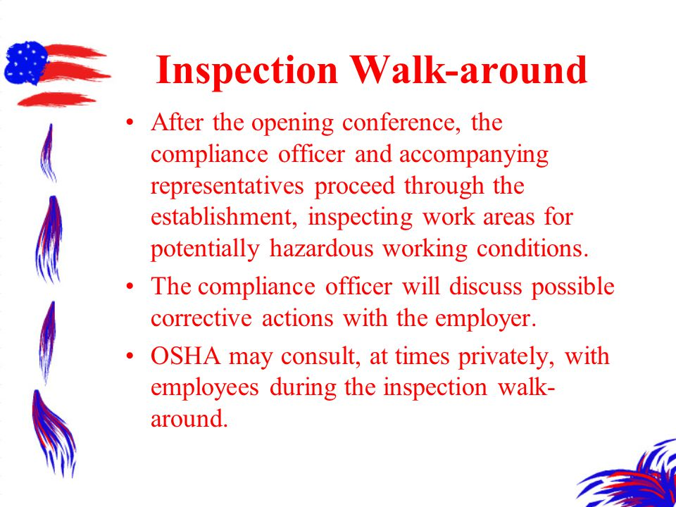 Inspection Walk-around After the opening conference, the compliance officer and accompanying representatives proceed through the establishment, inspecting work areas for potentially hazardous working conditions.