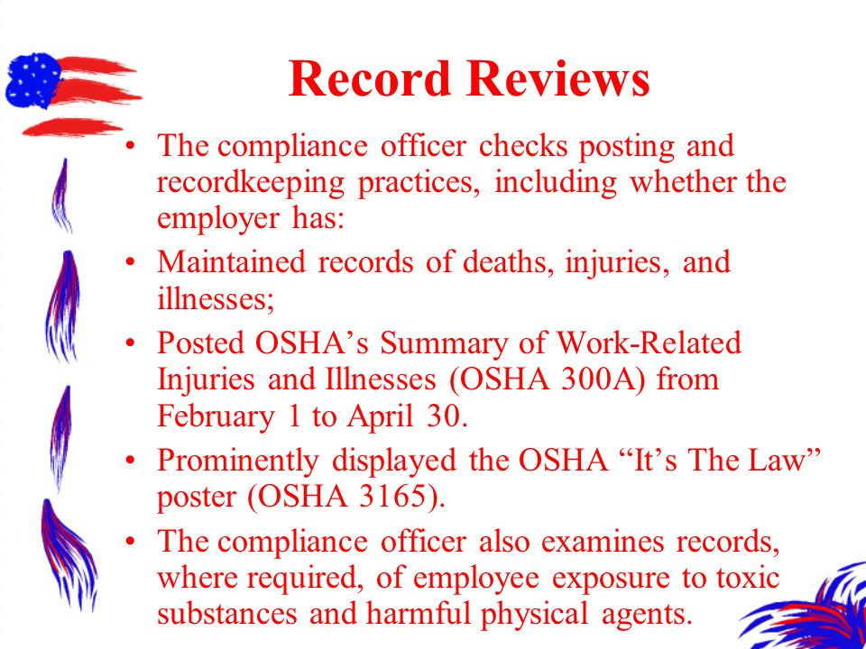 Record Reviews The compliance officer checks posting and recordkeeping practices, including whether the employer has: Maintained records of deaths, injuries, and illnesses; Posted OSHA's Summary of Work-Related Injuries and Illnesses (OSHA 300A) from February 1 to April 30.