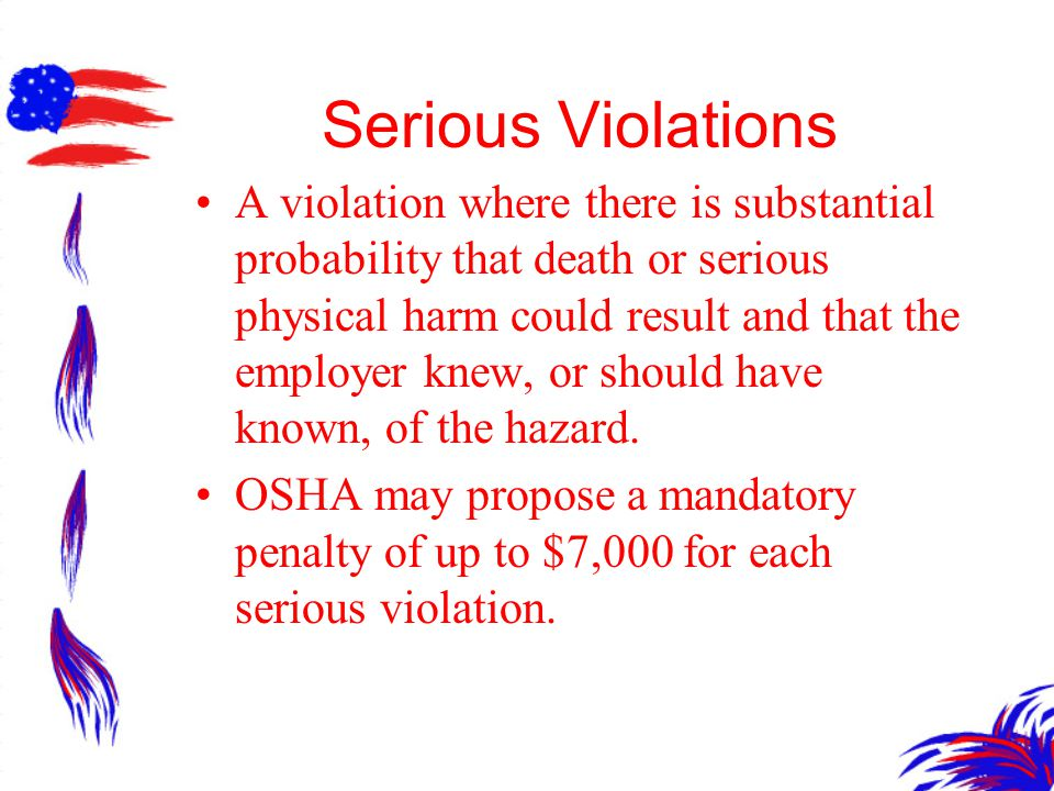 Serious Violations A violation where there is substantial probability that death or serious physical harm could result and that the employer knew, or should have known, of the hazard.