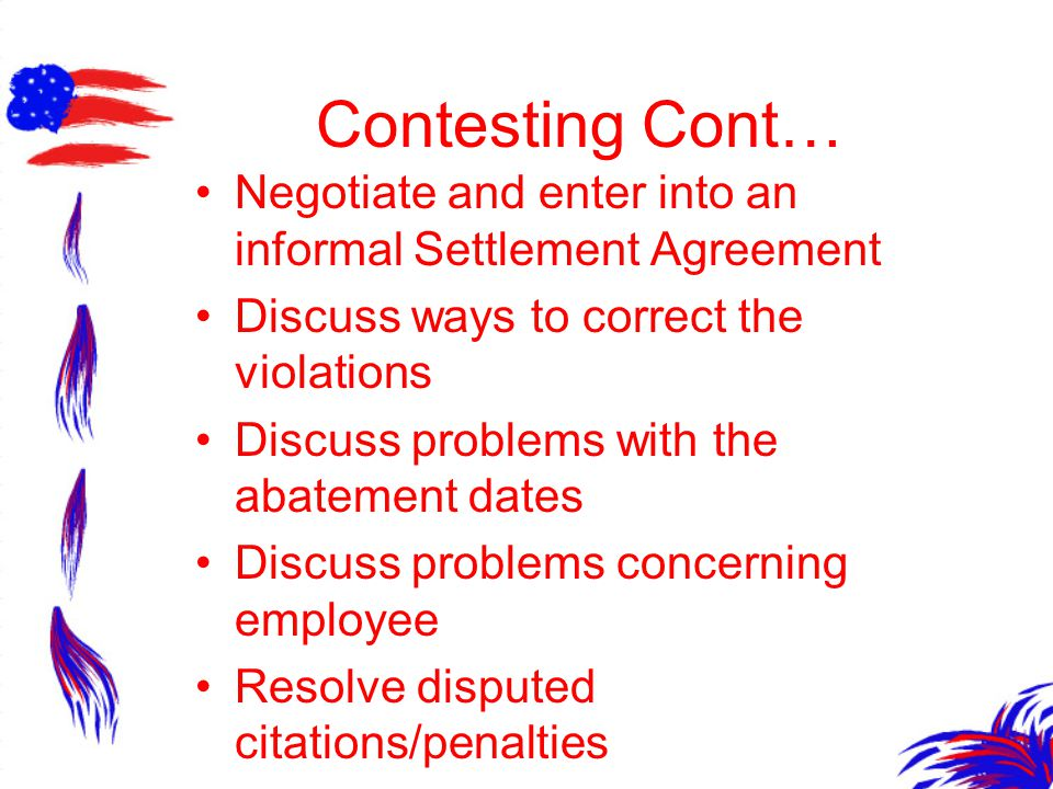 Contesting Cont… Negotiate and enter into an informal Settlement Agreement Discuss ways to correct the violations Discuss problems with the abatement dates Discuss problems concerning employee Resolve disputed citations/penalties