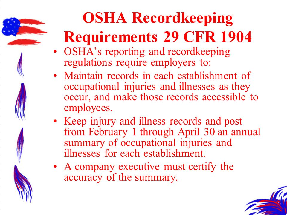 OSHA Recordkeeping Requirements 29 CFR 1904 OSHA's reporting and recordkeeping regulations require employers to: Maintain records in each establishment of occupational injuries and illnesses as they occur, and make those records accessible to employees.