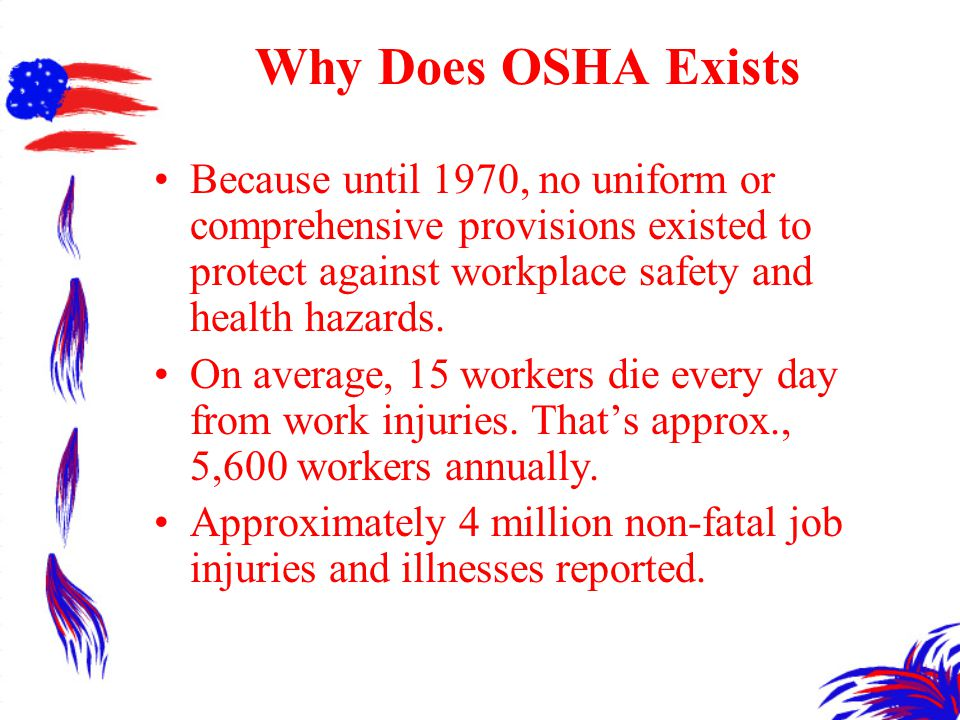 Why Does OSHA Exists Because until 1970, no uniform or comprehensive provisions existed to protect against workplace safety and health hazards.