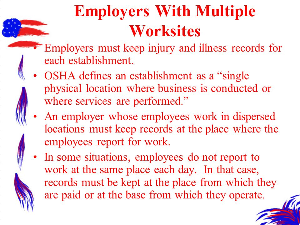 Employers With Multiple Worksites Employers must keep injury and illness records for each establishment.