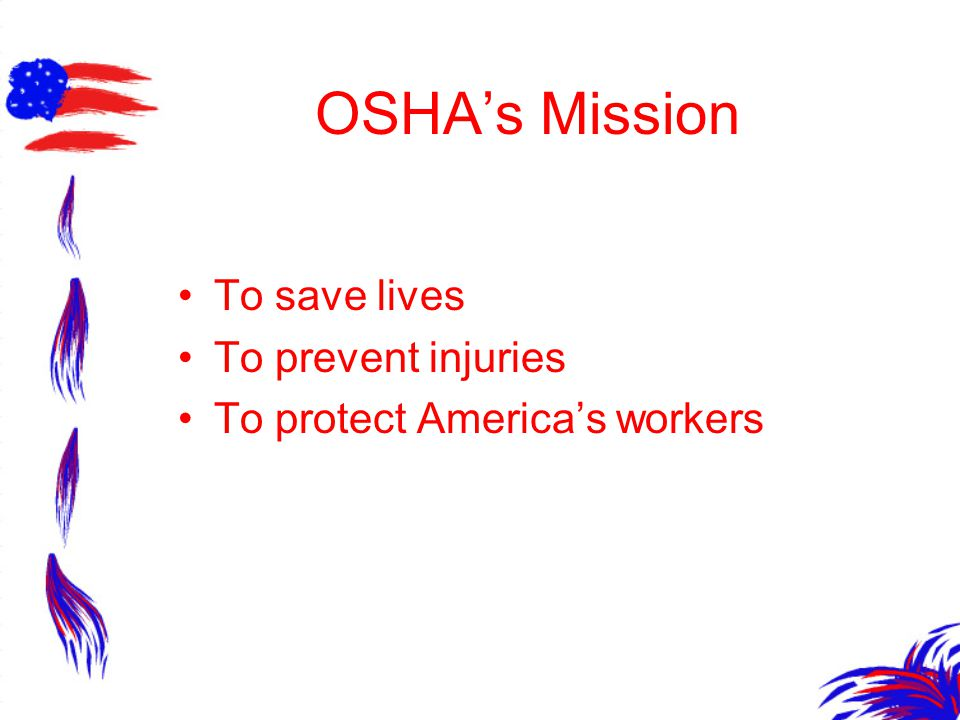 OSHA's Mission To save lives To prevent injuries To protect America's workers
