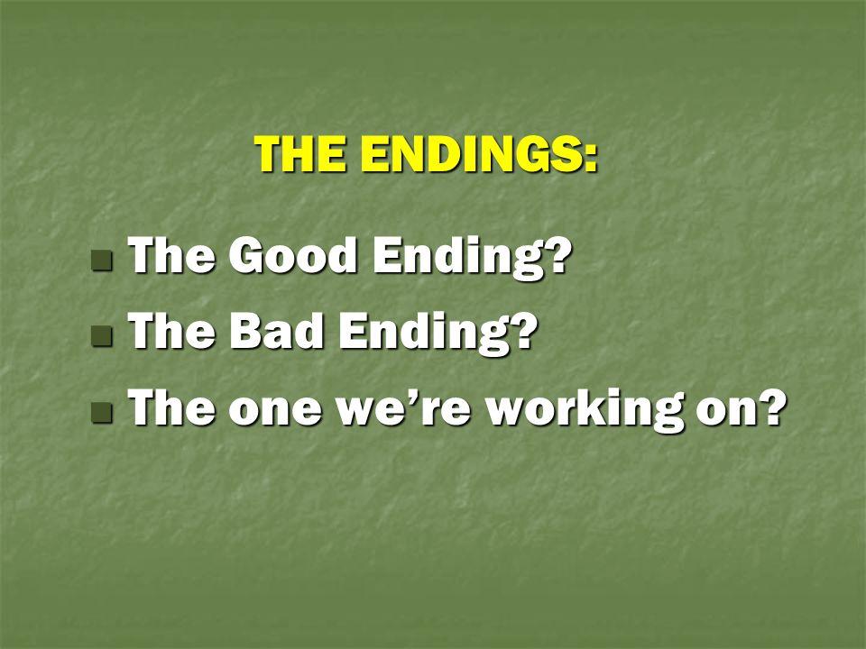 THE ENDINGS: The Good Ending? The Good Ending? The Bad Ending? The Bad Ending? The one we're working on? The one we're working on?