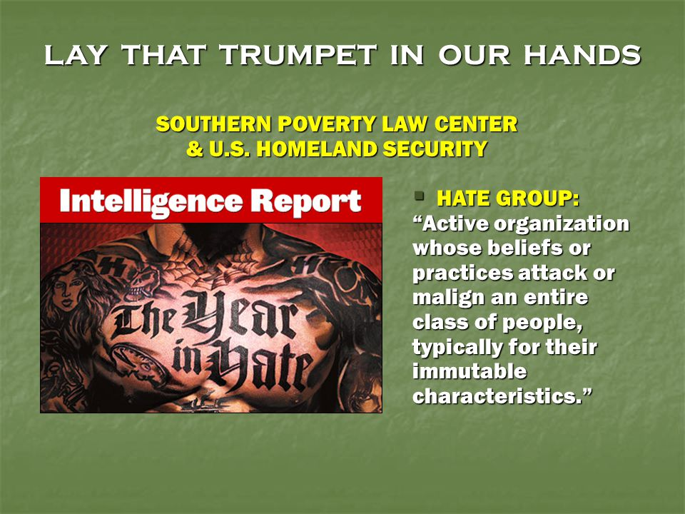 """LAY THAT TRUMPET IN OUR HANDS  HATE GROUP: """"Active organization whose beliefs or practices attack or malign an entire class of people, typically for"""