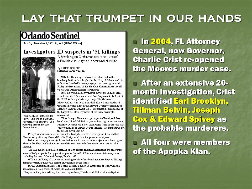 LAY THAT TRUMPET IN OUR HANDS In 2004, FL Attorney General, now Governor, Charlie Crist re-opened the Moores murder case. In 2004, FL Attorney General