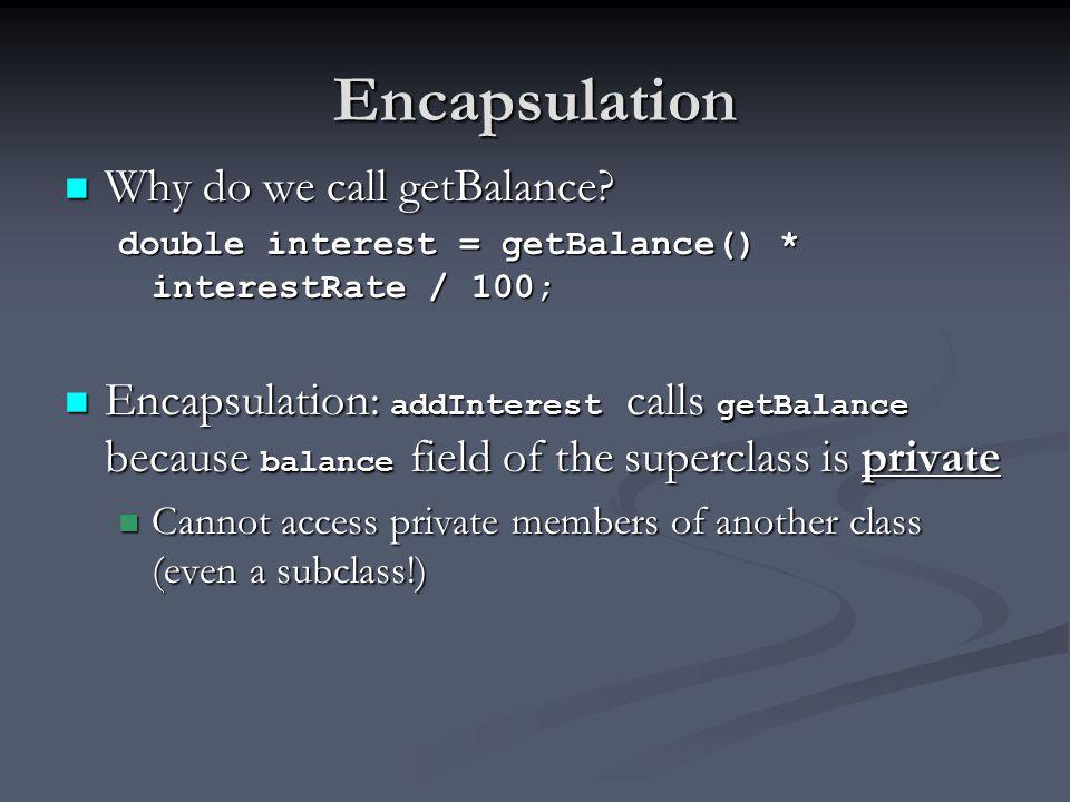 Encapsulation Why do we call getBalance.Why do we call getBalance.