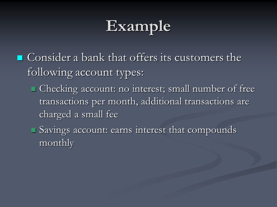 Example Consider a bank that offers its customers the following account types: Consider a bank that offers its customers the following account types: Checking account: no interest; small number of free transactions per month, additional transactions are charged a small fee Checking account: no interest; small number of free transactions per month, additional transactions are charged a small fee Savings account: earns interest that compounds monthly Savings account: earns interest that compounds monthly