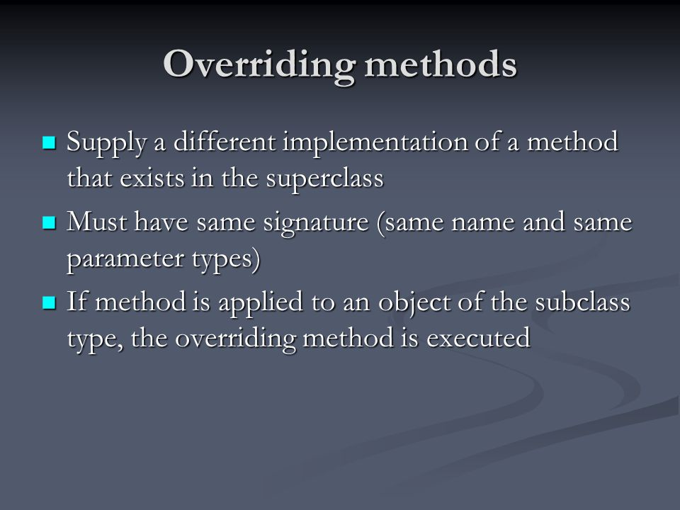 Overriding methods Supply a different implementation of a method that exists in the superclass Supply a different implementation of a method that exis
