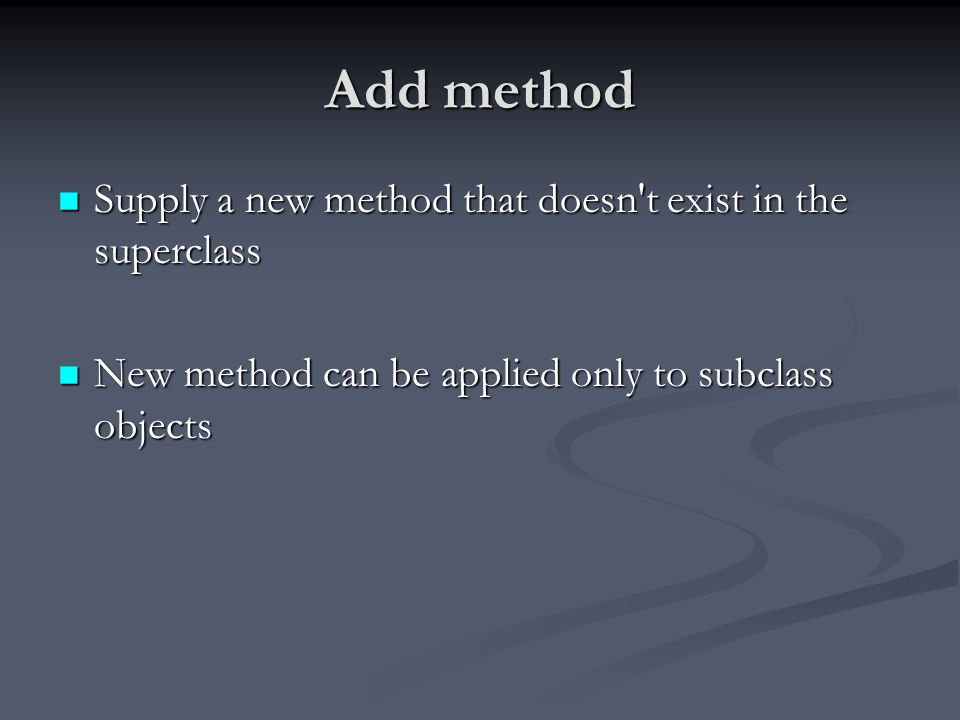 Add method Supply a new method that doesn t exist in the superclass Supply a new method that doesn t exist in the superclass New method can be applied only to subclass objects New method can be applied only to subclass objects