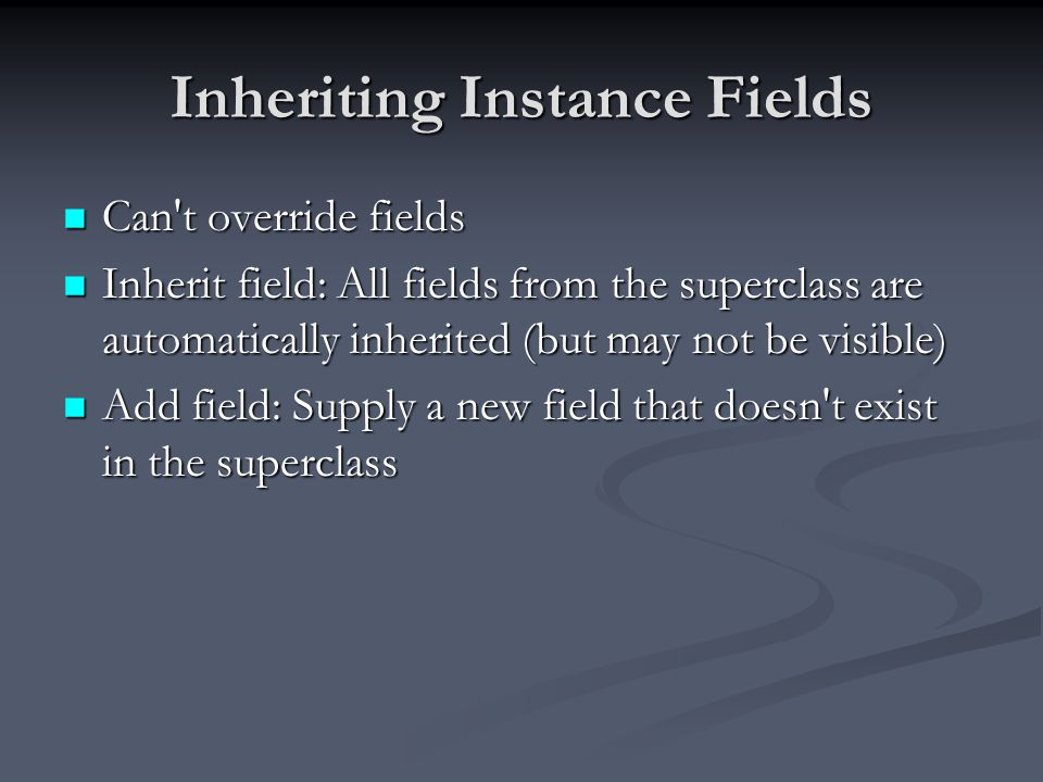 Inheriting Instance Fields Can't override fields Can't override fields Inherit field: All fields from the superclass are automatically inherited (but