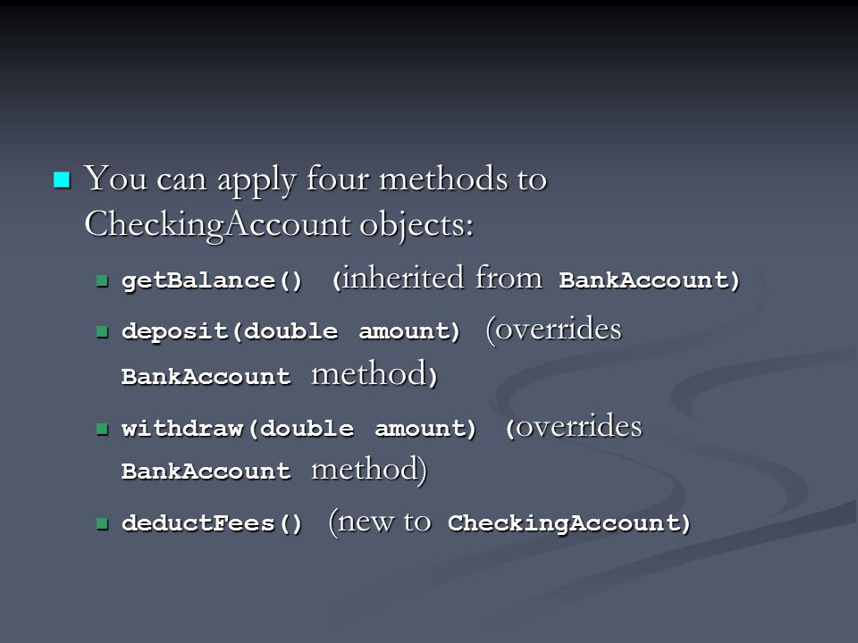 You can apply four methods to CheckingAccount objects: You can apply four methods to CheckingAccount objects: getBalance() ( inherited from BankAccount) getBalance() ( inherited from BankAccount) deposit(double amount) (overrides BankAccount method ) deposit(double amount) (overrides BankAccount method ) withdraw(double amount) ( overrides BankAccount method) withdraw(double amount) ( overrides BankAccount method) deductFees() (new to CheckingAccount) deductFees() (new to CheckingAccount)