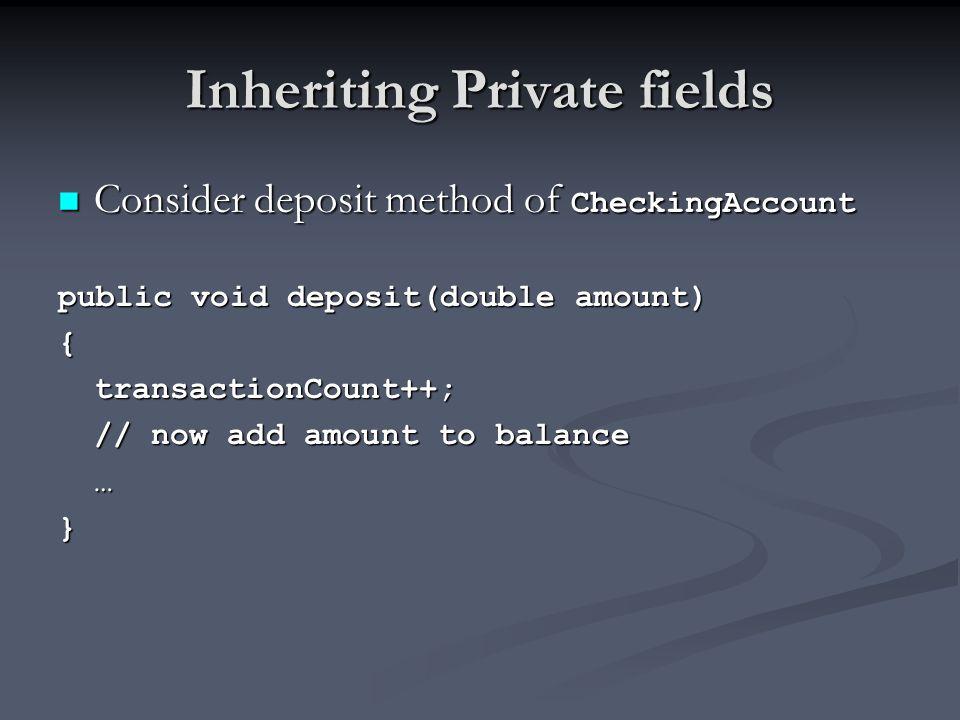 Inheriting Private fields Consider deposit method of CheckingAccount Consider deposit method of CheckingAccount public void deposit(double amount) {tr