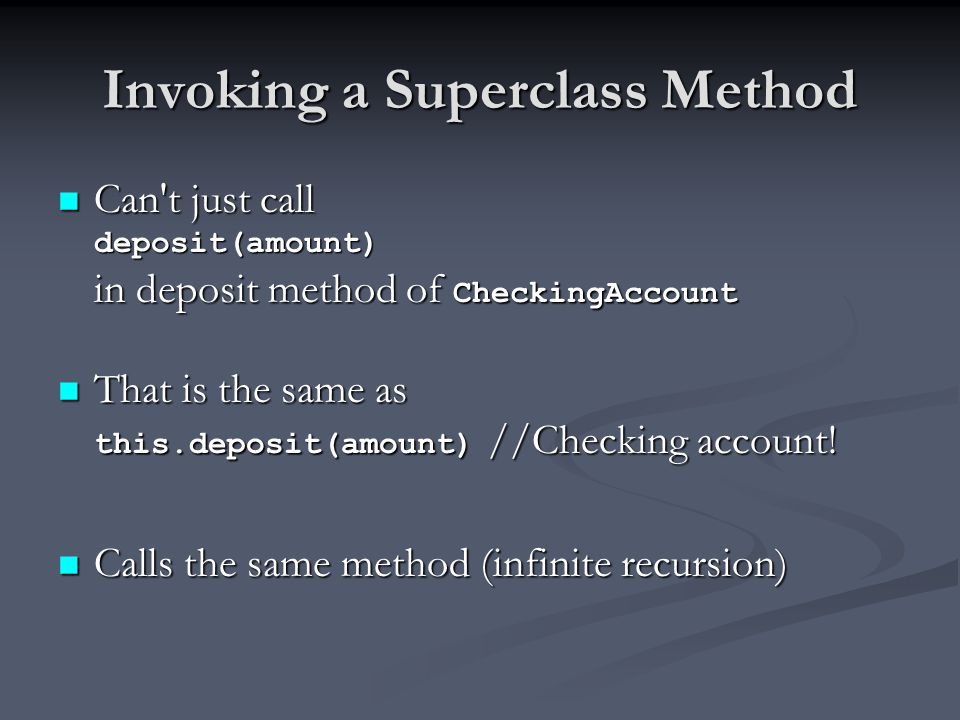 Invoking a Superclass Method Can't just call deposit(amount) in deposit method of CheckingAccount Can't just call deposit(amount) in deposit method of
