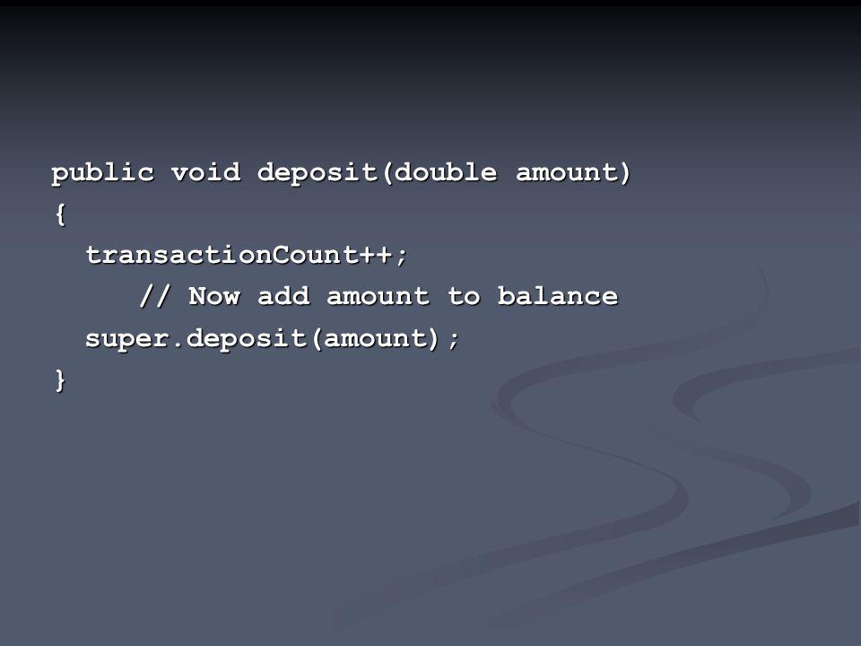public void deposit(double amount) {transactionCount++; // Now add amount to balance super.deposit(amount);}
