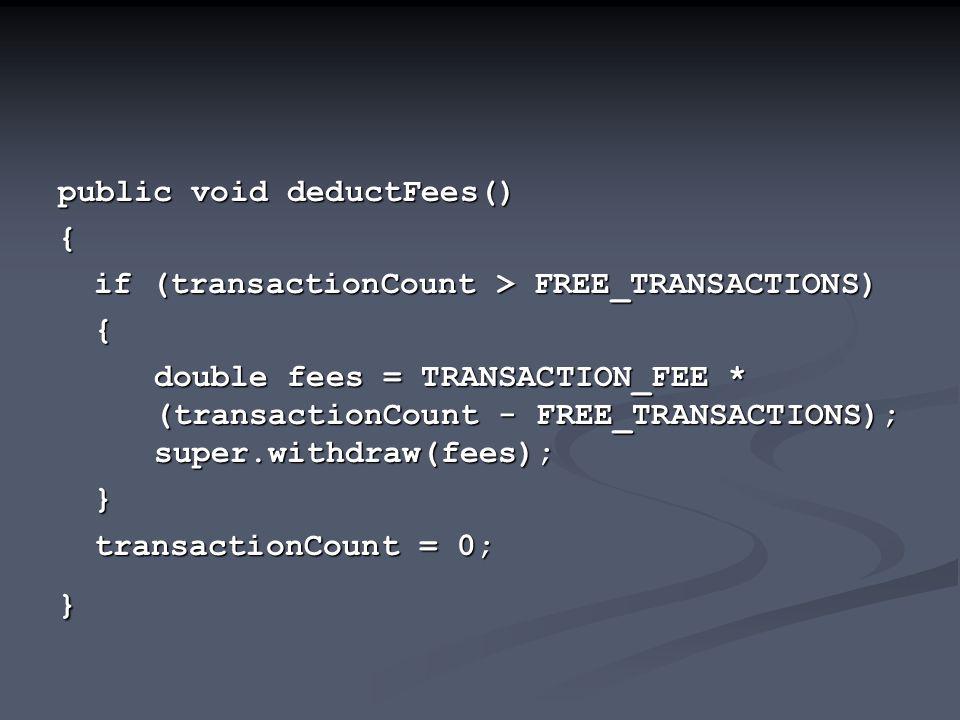 public void deductFees() { if (transactionCount > FREE_TRANSACTIONS) { double fees = TRANSACTION_FEE * (transactionCount - FREE_TRANSACTIONS); super.withdraw(fees); } transactionCount = 0; }