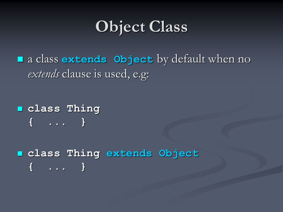 Object Class a class extends Object by default when no extends clause is used, e.g: a class extends Object by default when no extends clause is used, e.g: class Thing {...