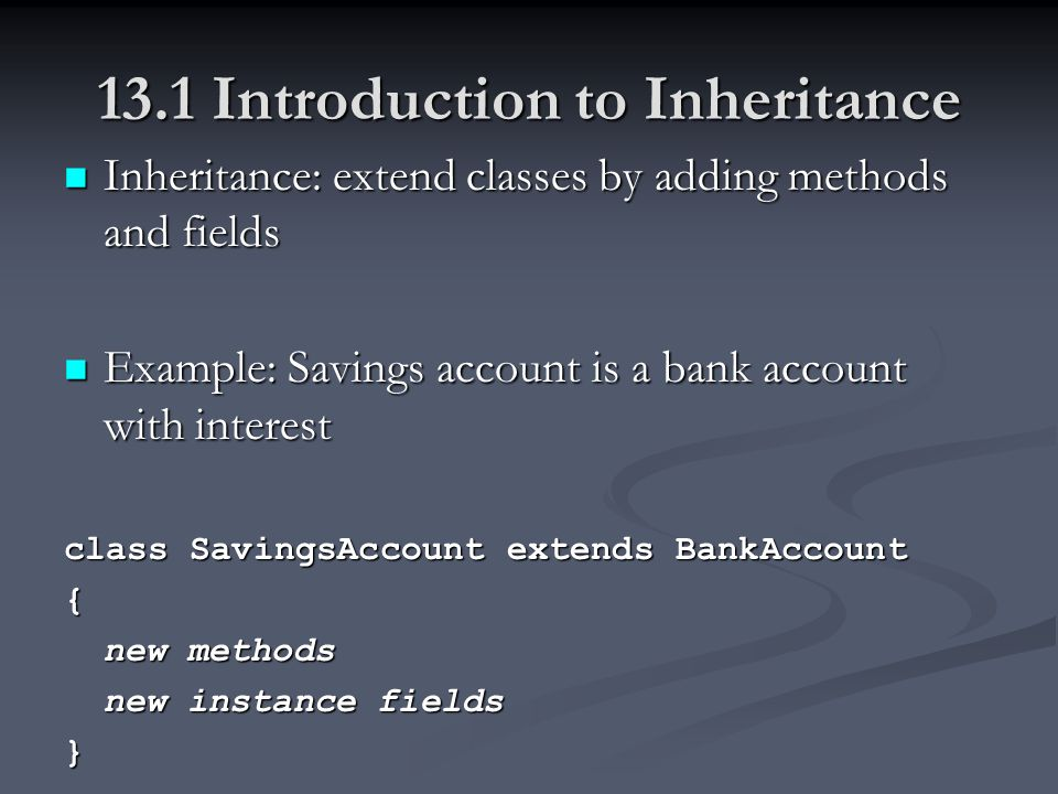 13.1 Introduction to Inheritance Inheritance: extend classes by adding methods and fields Inheritance: extend classes by adding methods and fields Example: Savings account is a bank account with interest Example: Savings account is a bank account with interest class SavingsAccount extends BankAccount { new methods new instance fields }