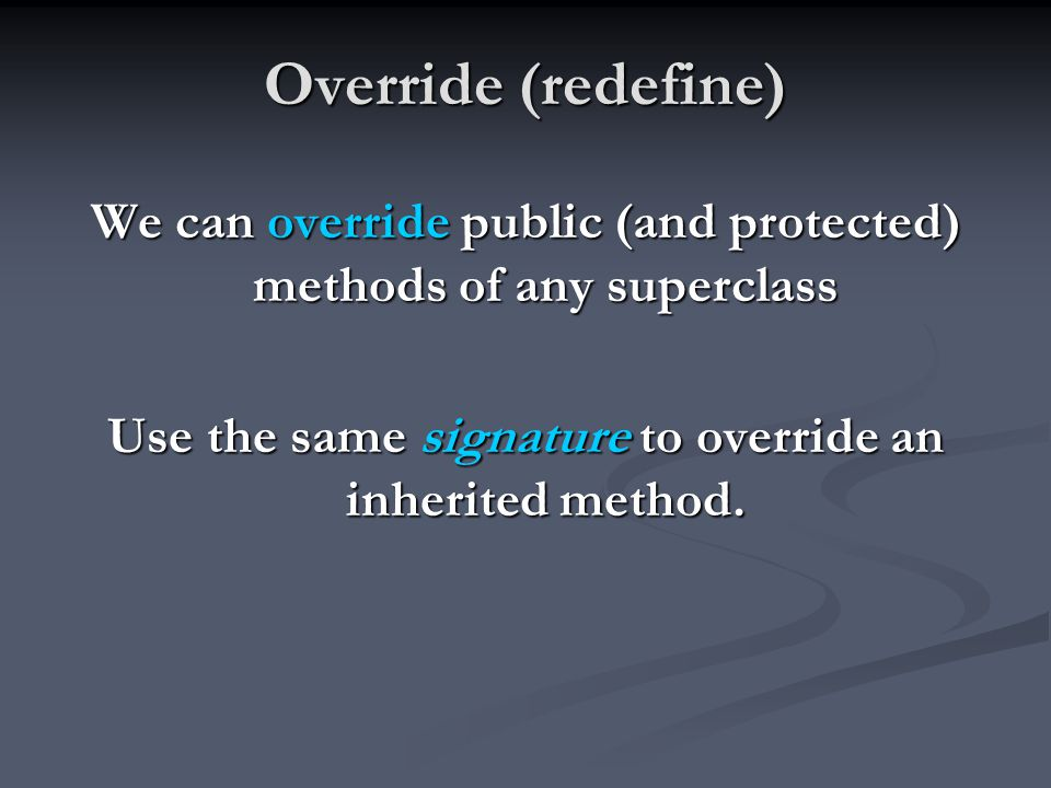Override (redefine) We can override public (and protected) methods of any superclass Use the same signature to override an inherited method.