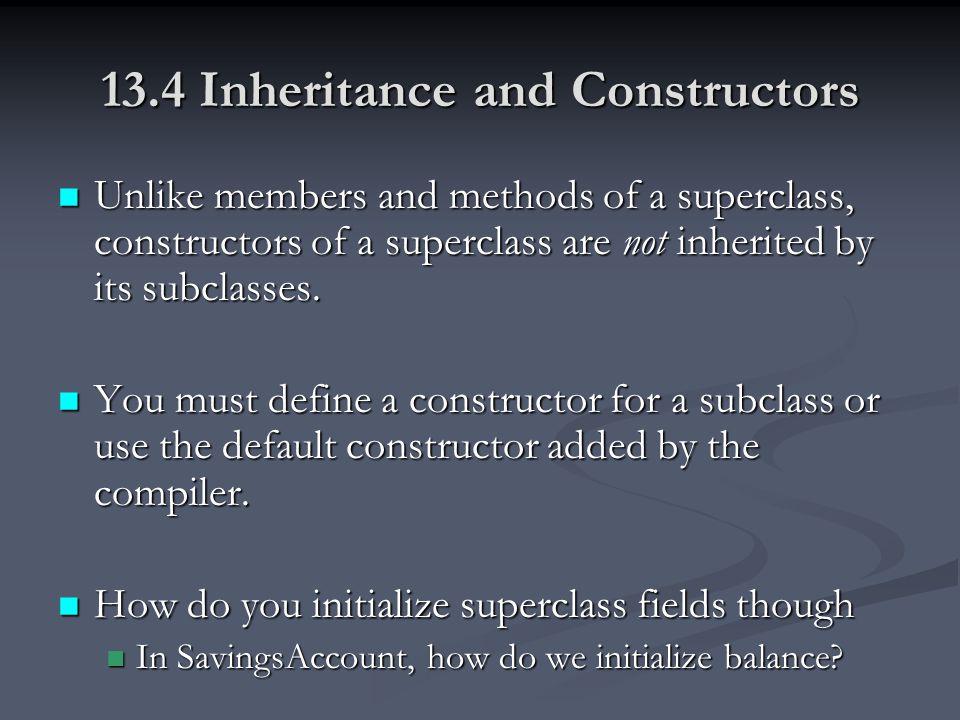 13.4 Inheritance and Constructors Unlike members and methods of a superclass, constructors of a superclass are not inherited by its subclasses. Unlike