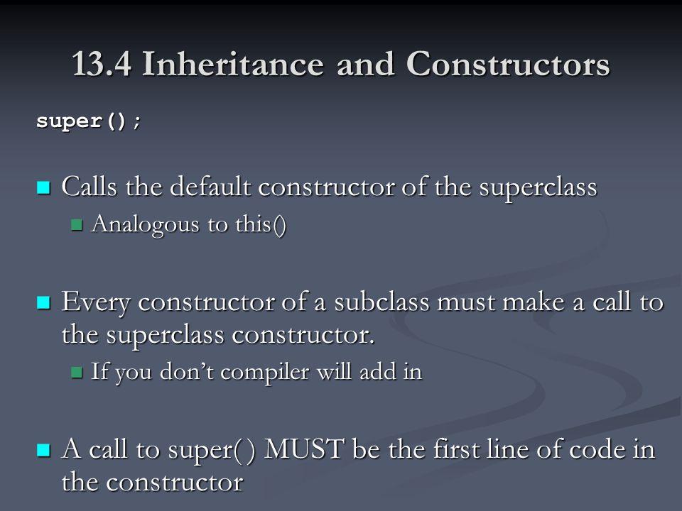 13.4 Inheritance and Constructors super(); Calls the default constructor of the superclass Calls the default constructor of the superclass Analogous to this() Analogous to this() Every constructor of a subclass must make a call to the superclass constructor.