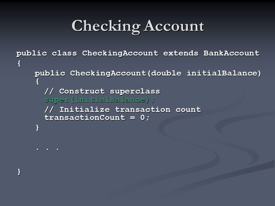 Checking Account public class CheckingAccount extends BankAccount { public CheckingAccount(double initialBalance) { // Construct superclass super(init
