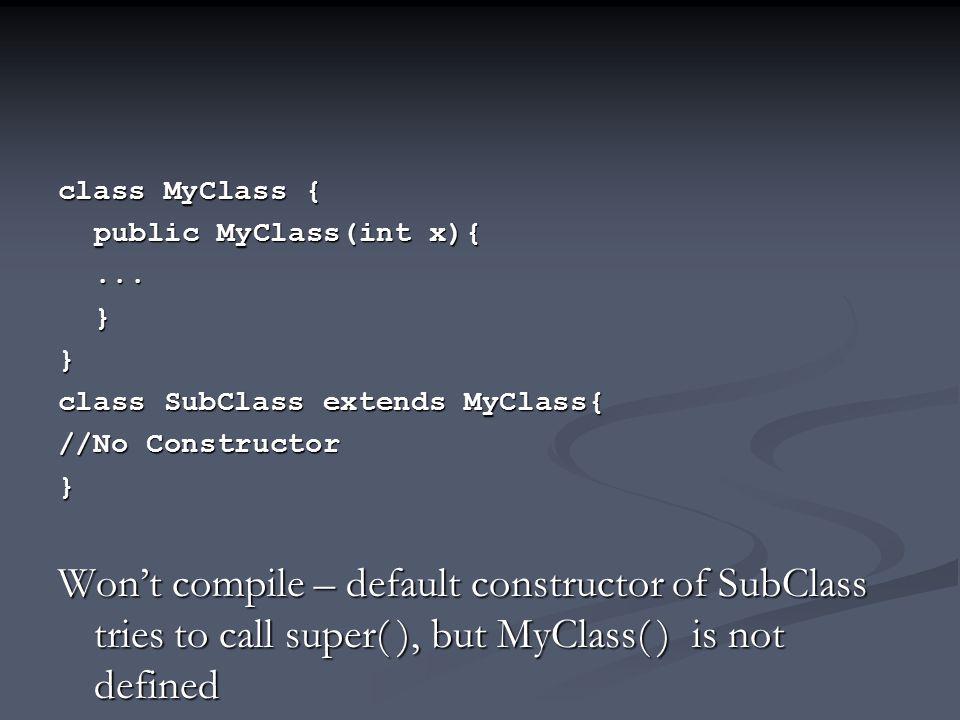 class MyClass { public MyClass(int x){...}} class SubClass extends MyClass{ //No Constructor } Won't compile – default constructor of SubClass tries to call super( ), but MyClass( ) is not defined