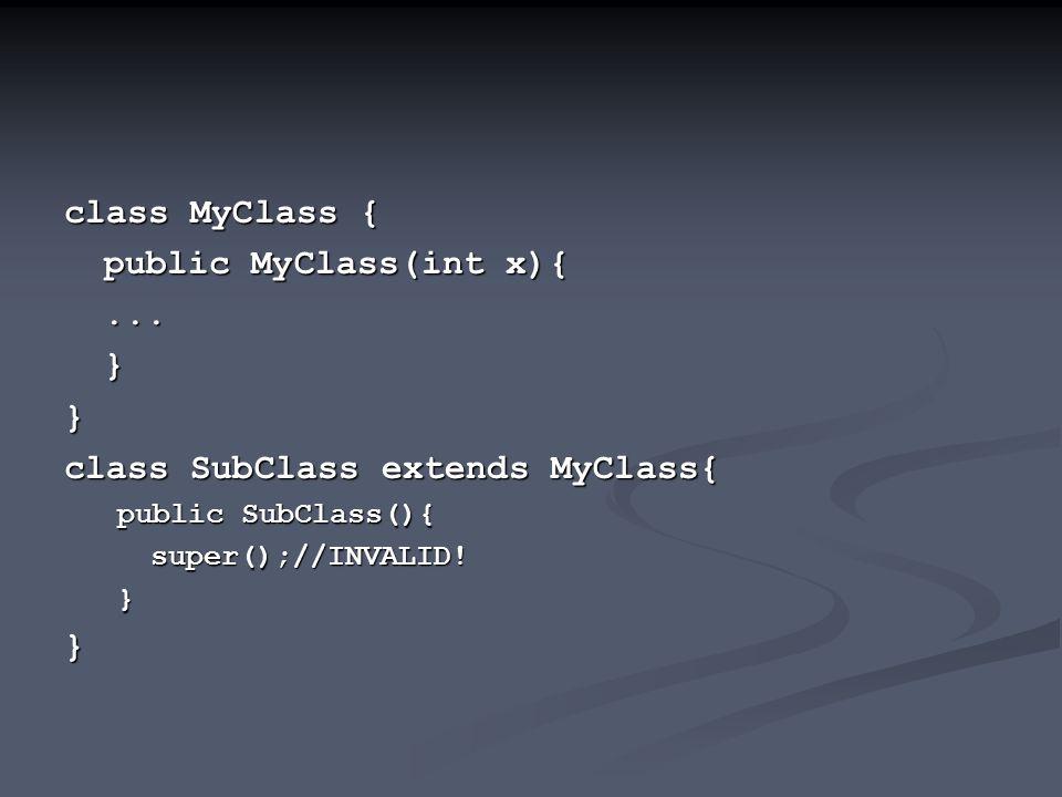 class MyClass { public MyClass(int x){...}} class SubClass extends MyClass{ public SubClass(){ super();//INVALID!}}