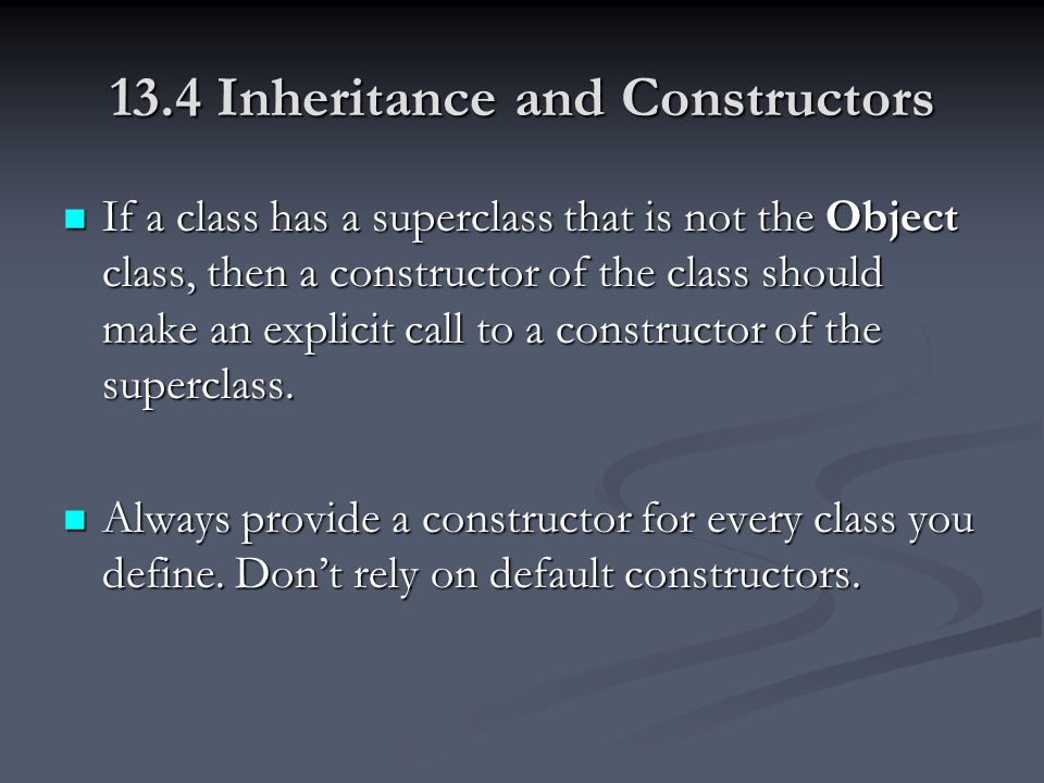13.4 Inheritance and Constructors If a class has a superclass that is not the Object class, then a constructor of the class should make an explicit ca