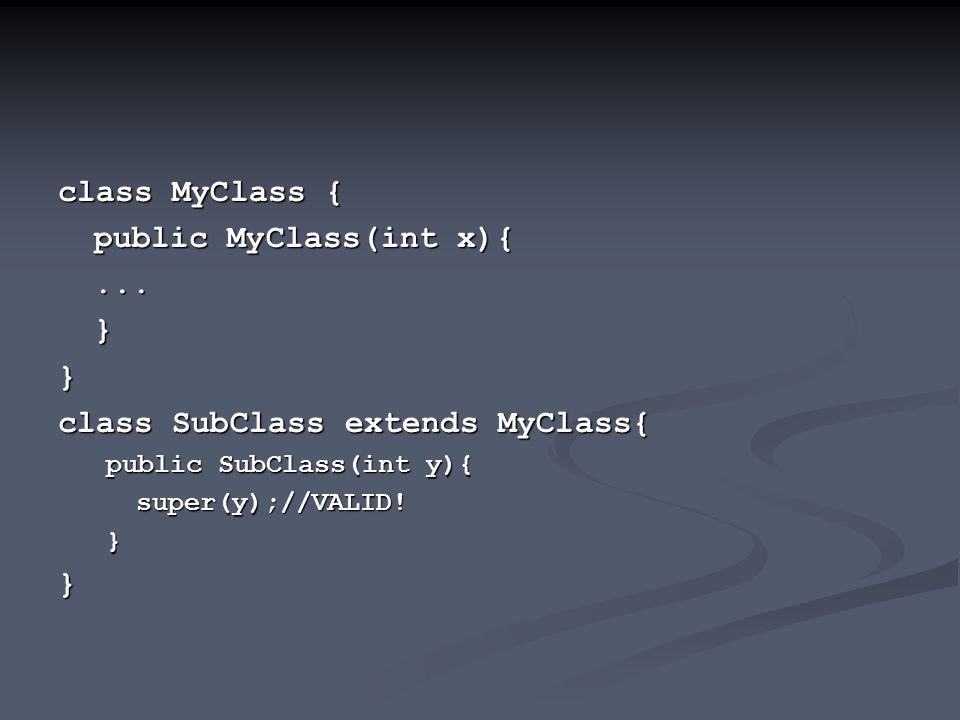 class MyClass { public MyClass(int x){...}} class SubClass extends MyClass{ public SubClass(int y){ super(y);//VALID!}}